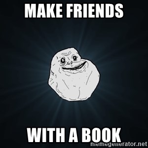 Forever Alone - MAKE FRIENDS  WITH A BOOK