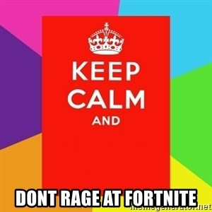 Keep calm and - dont rage at fortnite