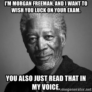 Morgan Freemann - I'm Morgan Freeman, and I want to wish you luck on your exam. You also just read that in my voice.