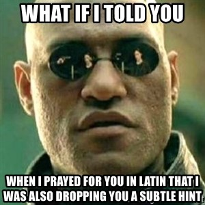 what if i told you matri - What if i told you When i prayed for you in latin that i was also dropping you a subtle hint