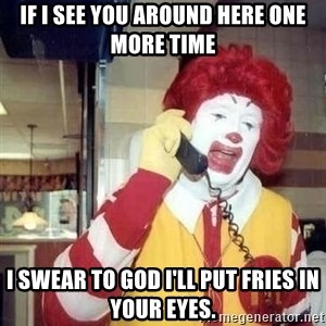 Ronald Mcdonald Call - if i see you around here one more time i swear to god i'll put fries in your eyes.