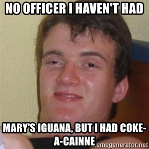 Stoner Stanley - No officer I haven't had mary's iguana, but i had coke-a-cainne
