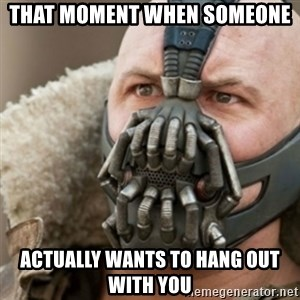Bane - that moment when someone actually wants to hang out with you