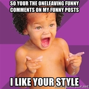 Baby $wag - So Your The OneLeaving Funny Comments On My Funny Posts I Like Your Style