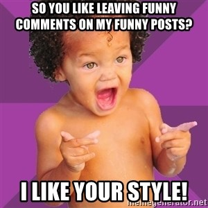 Baby $wag - So You Like Leaving Funny Comments On My Funny Posts? I Like Your Style!