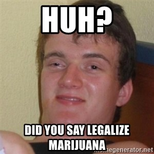 Stoner Stanley - HUH? did you say legalize marijuana