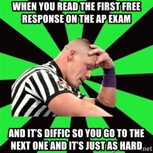 Deep Thinking Cena - When you read the first free response on the ap exam  And it's diffic so you go to the next one and it's just as hard