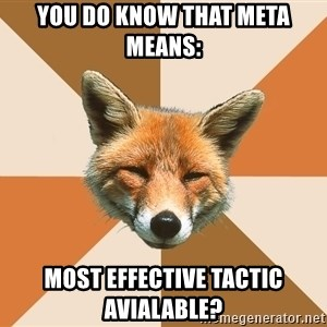 Condescending Fox - YOU DO KNOW THAT META MEANS: Most EFFECTIVE TACTIC AVIALABLE?
