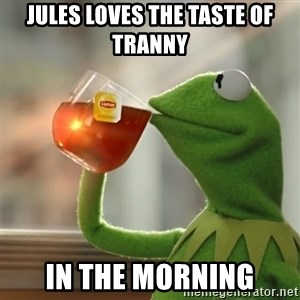 Kermit The Frog Drinking Tea - Jules loves the taste of tranny In the morning