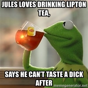 Kermit The Frog Drinking Tea - Jules loves drinking Lipton tea, Says he can't taste a dick after