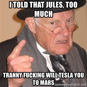 Angry Old Man - I told that Jules, too much  Tranny fucking will Tesla you to mars