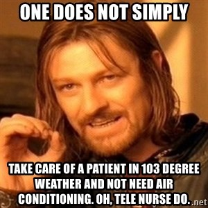 One Does Not Simply - one does not simply take care of a patient in 103 degree weather and not need air conditioning. oh, tele nurse do.