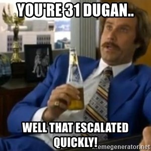 That escalated quickly-Ron Burgundy - You're 31 Dugan.. Well that escalated quickly!