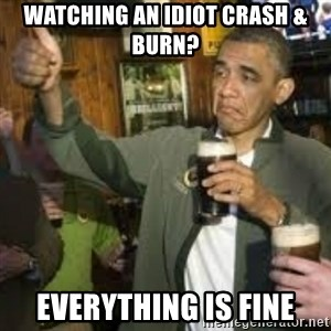 obama beer - Watching an idiot crash & burn? EVERYTHING IS FINE