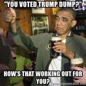 "obama beer - ""You voted Trump Dump?"" HOW'S THAT WORKING OUT FOR YOU?"