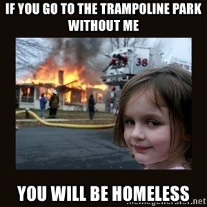 burning house girl - If you go to the trampoline park without me You will be homeless