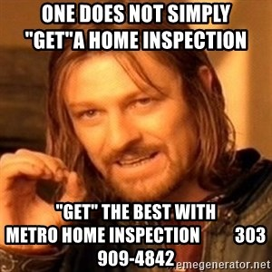 """One Does Not Simply - One does not simply                                  """"get""""a home Inspection """"get"""" the best with                     metro home inspection          303 909-4842"""