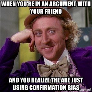 Willy Wonka - when you're in an argument with your friend and you realize the are just using confirmation bias