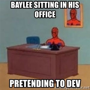 and im just sitting here masterbating - Baylee sitting in his office  pretending to dev