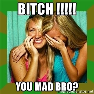 Laughing Girls  - Bitch !!!!! You mad bro?