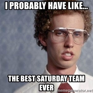 Napoleon Dynamite - I probably have like... The best Saturday Team ever