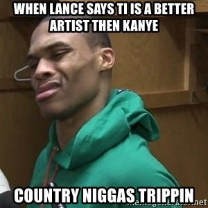 Russell Westbrook - When Lance says TI is a better artist then Kanye Country niggas trippin