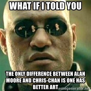 What If I Told You - What if I told you the only difference between Alan Moore and Chris-Chan is one has better art