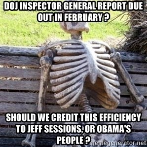 Waiting For Op - DOJ Inspector General report due out in February ? Should we credit this efficiency to Jeff Sessions, or Obama's people ?