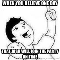 Look son, A person got mad - When you believe one day That Josh will join the party on time