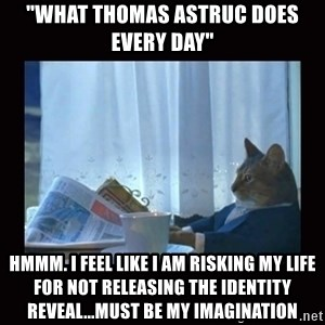 "i should buy a boat cat - ""What Thomas Astruc does every day"" Hmmm. I feel like I am risking my life for not releasing the identity reveal...must be my imagination"