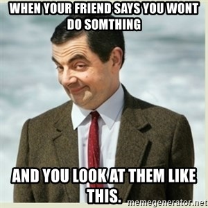 MR bean - When your friend says you wont do somthing and you look at them like this.
