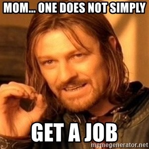 One Does Not Simply - Mom... one does not simply get a job