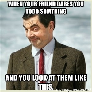 MR bean - when your friend dares you todo somthing and you look at them like this.