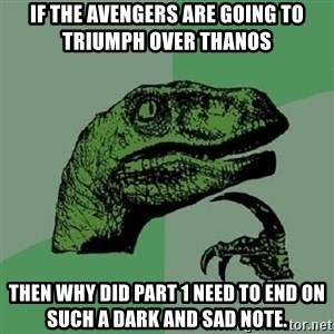 Philosoraptor - If the Avengers are going to triumph over Thanos Then why did Part 1 need to end on such a dark and sad note.