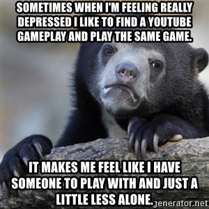 Confession Bear - Sometimes when I'm feeling really depressed I like to find a youtube gameplay and play the same game. It makes me feel like I have someone to play with and just a little less alone.