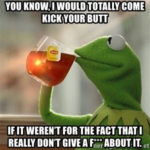 Kermit The Frog Drinking Tea - You know, I would totally come kick your butt If it weren't for the fact that I really don't give a f*** about it.