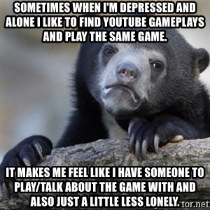 Confession Bear - Sometimes when I'm depressed and alone I like to find youtube gameplays and play the same game. It makes me feel like I have someone to play/talk about the game with and also just a little less lonely.