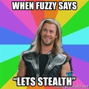 """Overly Accepting Thor - When fuzzy says """"Lets stealth"""""""