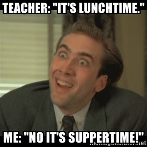 """Nick Cage - Teacher: """"it's lunchtime."""" ME: """"No it's suppertime!"""""""