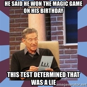 maury povich lol - He said he won the Magic game on his birthday This test determined that was a lie
