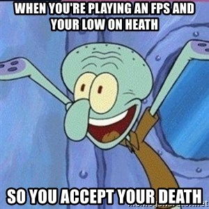calamardo me vale - When you're playing an fps and your low on heath So you accept your death