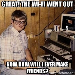Nerd - great! the wi-fi went out now how will i ever make friends?