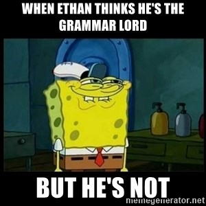 Don't you, Squidward? - When Ethan thinks he's the grammar lord But he's not