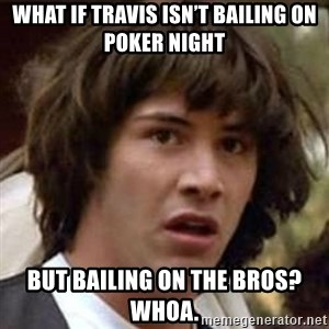 Conspiracy Keanu - What if Travis isn't bailing on Poker night But bailing on the bros?  Whoa.