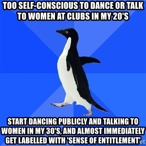 Socially Awkward Penguin - too self-conscious to dance or talk to women at clubs in my 20's start dancing publicly and talking to women in my 30's, and almost immediately get labelled with 'sense of entitlement'