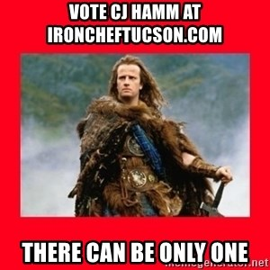 Highlander - Vote CJ Hamm at ironcheftucson.com  There can be only one