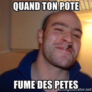 Good Guy Greg - QUand ton pote  fume des Petes