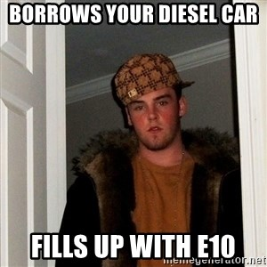 Scumbag Steve - Borrows your diesel car  Fills up with E10