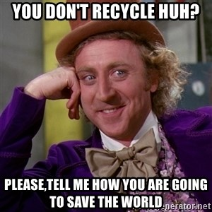 Willy Wonka - You don't recycle huh? Please,tell me how you are going to save the world