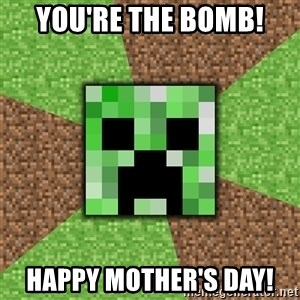 Minecraft Creeper - You're the bomb! Happy Mother's Day!
